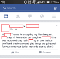 Dad, Facebook, and Friends: LHGE  64% 5:53 PM  a Search  1 hr  Hi Thanks for accepting my friend request  says hi. Remember our daughter  L She  was murdered May 1st in by an over jealous  boyfriend. U take care and glad things are going well  for you  I see your dad at menards ever so often:)  Comment  Like Lady casually mentions her daughter's murder in a Facebook greeting