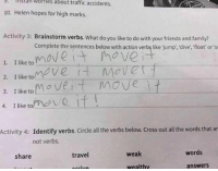 traffic accident: lhistall Worries about traffic accidents.  10. Helen hopes for high marks.  Activity 3: Brainstorm verbs.  What do you like to do with your friends and family?  Complete the sentences below with action verbs like jump, dive, float or's  move  1. I like to  move r  MOVER  2. like to  move  3. I like to  o ve  4. I like to  if  Activity 4  Identify verbs. Circle all the verbs below. Cross ou  all the words that ar  not verbs.  words  weak  travel  share  answers  wealthy