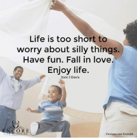 <3: LI F  Life is too short to  worry about silly things.  Have fun. Fall in love.  Enjoy life.  Jock J Davis  Facebook.com/EncoreLR  E DESIGN <3