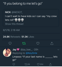 "Bae, Instagram, and Jay: lI  IT you belong to me let'S go  NİCK @NICK27.  I can't wait to have kids so l can say ""my crew  lets roll""  Show this thread  8/1/18, 2:18 AM  24.8K Retweets 51.3K Likes  Jay @jay_bae.20h  Replying to @KeyOnte  Lmaooo ""if your last name is  lets  58  354 Follow: @Tropic_M for more ❄️ Instagram:@glizzypostedthat💋"