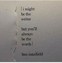 The Words, Words, and Always: li might  be the  writer  /  but you'll  always  be the  words  ben maxfield
