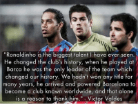 """Valdes on Ronaldinho 🤙🏻 ...: li  """"Ronaldinho is the biggest talent l have ever seen.  He changed the club's history, when he played at  Barca he was the only leader of the team which  changed our history. We hadn't won any title for  many years, he arrived and powered Barcelona to  become a club known worldwide, and that alone  is a reason to thank him."""" - Victor Valdes  """"Ronaldinho is the biggest talent I have ever seen.  s a reason to thank him. Victor Valdes Valdes on Ronaldinho 🤙🏻 ..."""