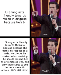 "sexism: Li Shang acts  friendly towards  Mulan in disguise  because he's bi  ""No!""  Li Shang acts friendly  towards Mulan in  disguise because she  earns his respect as a  male. He checks his  sexism when realizing  he should respect her  as a woman as well, and  only then starts to see  her as a romantic  interest. He's still bi tho  ""Yeah!"""