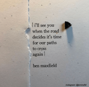 Paths: li'11  see you  when the road  decides it's time  for our paths  to cross  again  ben maxfield  instagram: @bmmxfld