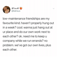 Memes, Run, and Work: @liahsux  low-maintenance friendships are my  favourite kind. haven't properly hung out  in a week? cool. wanna just hang out at  ur place and do our own work next to  each other? ok. need me to keepu  company while we run errands? no  problem. we've got our own lives, plus  each other Yes