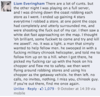 """Dank, 🤖, and Car: Liam Everingham There are a lot of cunts. but  the other night I was playing on a full server,  and I was driving down the coast robbing each  store as I went. I ended up gaining 4 stars  everytime I robbed a store. at one point the cops  had completely and utterly surrounded me, and  were shooting the fuck out of my car  I then saw a  white dot fast approaching on the map. I thought  """"oh brilliant, some fuckwit to come and try and kill  me aswell'. no. it was a light. a man that simply  wanted to help fellow men. he swooped in with a  fucking military chinook helicopter, and told me to  follow him up on to a h  when I got there, he  picked my fucking car up with the hook on his  chopper and flew me to safety. we then went  flying around robbing stores and using his  chopper as the getaway vehicle. he then left. no  calls, no invites, nothing  I miss you, chinook guy.  if you're out there, find me once again.  Unlike Reply 1,079 9 October at 14:39 via  mobile Very touching story..."""