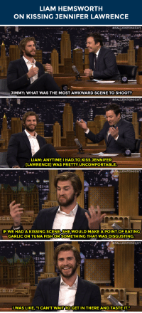 "Jennifer Lawrence, Target, and youtube.com: LIAM HEMSWORTH  ON KISSING JENNIFER LAWRENCE   #FALLONTONIGHT  JIMMY: WHAT WAS THE MOST AWKWARD SCENE TO SHOOT?   #FALLONTONIGHT  LIAM: ANYTIME I HAD TO KISS JENNIFER  LAWRENCE] WAS PRETTY UNCOMFORTABLE.   FALLONTONIGHT  IF WE HAD A KISSING SCENE SHE WOULD MAKE A POINT OF EATING  GARLIC OR TUNA FISH OR SOMETHING THAT WAS DISGUSTING   #FALLONTONIGHT  IWAS LIKE, ""I CAN'T WAITITO GET IN THERE AND TASTE IT."" <p>Liam Hemsworth weighs in on <a href=""https://www.youtube.com/watch?v=4scUW5ufPjk&amp;list=UU8-Th83bH_thdKZDJCrn88g&amp;index=11"" target=""_blank"">his Mockingjay kissing scenes with J-Law</a>!</p>"