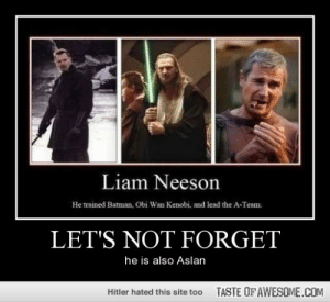 Let's not forgethttp://omg-humor.tumblr.com: Liam Neeson  He trained Batman, Obi Wan Kenobi, and lead the A-Team.  LET'S NOT FORGET  he is also Aslan  TASTE OF AWESOME.COM  Hitler hated this site too Let's not forgethttp://omg-humor.tumblr.com