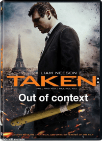 Taken: LIAM NEESON  TAKEN  Out of context  1 WILL FIND YOuI WILL KILL YOU.  NCLUDES BOTH THE THEATRICAL AND UNRATED VERSION OF THE FILM  ade with mematic