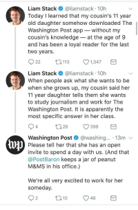 Apparently, Work, and Office: Liam Stack@liamstack 10h  Today I learned that my cousin's 11 year  old daughter somehow downloaded The  Washington Post app without my  cousin's knowledge-at the age of 9  and has been a loyal reader for the last  two years  22  113  1347  Liam Stack@liamstack 10h  When people ask what she wants to be  when she grows up, my cousin said her  11 year daughter tells them she wants  to study journalism and work for The  Washington Post. It is apparently the  most specific answer in her class  4  026 398  Washington Post @washing.. 13m v  Please tell her that she has an open  invite to spend a day with us. (And that  @PostBaron keeps a jar of peanut  M&MS in his office.)  We're all very excited to work for her  someday.  2 <p>Wholesome Washington Post</p>