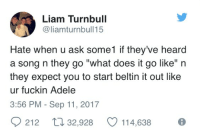 """Heardly: Liam Turnbull  @liamturnbull15  Hate when u ask some1 if they've heard  a song n they go """"what does it go like"""" n  they expect you to start beltin it out like  ur fuckin Adele  3:56 PM - Sep 11, 2017  212  32,928  114,638"""