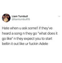"""Adele, Memes, and What Does: Liam Turnbull  @liamturnbull15  Hate when u ask some1 if they've  heard a song n they go """"what does it  go like"""" n they expect you to start  beltin it out like ur fuckin Adele Hate it"""