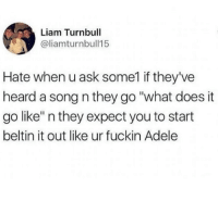 """Adele, What Does, and A Song: Liam Turnbull  @liamturnbull15  Hate when u ask some1 if they've  heard a song n they go """"what does it  go like"""" n they expect you to start  beltin it out like ur fuckin Adele"""