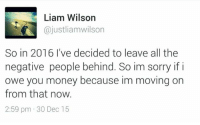 Dank, 🤖, and Smart: Liam Wilson  ajustliam wilson  So in 2016 I've decided to leave all the  negative people behind. So im sorry if i  owe you money because im moving on  from that now.  2:59 pm 30 Dec 15 Smart guy..