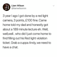 @memezar was voted the 'Funniest meme account on Instagram' 😂😂: Liam Wilson  @liamwilsonnn  3 year l ago l got done by a red light  camera, 3 points, £100 fine. Came  home told my dad and honestly got  about a 189 minute lecture eh. Well  well well.. who did I just come home to  find filling out his Red light violation  ticket. Grab a cuppa Andy, we need to  have a chat. @memezar was voted the 'Funniest meme account on Instagram' 😂😂