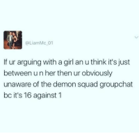 Just accept your loss and move on.: @LiamMc 01  If ur arguing with a girl an u think it's just  between un her then ur obviously  unaware of the demon squad groupchat  bc it's 16 against 1 Just accept your loss and move on.