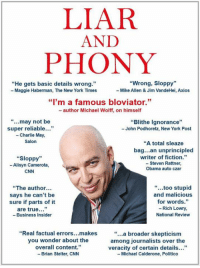 "Bad, Charlie, and cnn.com: LIAR  AND  PHONY  ""He gets basic details wrong""  - Maggie Haberman, The New York Times  ""Wrong, Sloppy""  -Mike Allen & Jim VandeHei, Axios  15  ""I'm a famous bloviator.""  - author Michael Wolff, on himself  "" may not be  super reliable...""  -Charlie May,  Salon  Blithe Ignorance""  - John Podhoretz, New York Post  ""Sloppy""  - Alisyn Camerota,  CNN  ""A total sleaze  bag...an unprincipled  writer of fiction.""  - Steven Rattner  Obama auto czar  ""The author...  says he can't be  sure if parts of it  are true ""  -Business Insider  "" too stupid  and malicious  for words.""  - Rich Lowry  National Review  ""Real factual errors makes  you wonder about the  overall content.""  Brian Stelter, CNN  ""...a broader skepticism  among journalists over the  veracity of certain details..""  - Michael Calderone, Politico Michael Wolff is a total loser who made up stories in order to sell this really boring and untruthful book. He used Sloppy Steve Bannon, who cried when he got fired and begged for his job. Now Sloppy Steve has been dumped like a dog by almost everyone. Too bad!"
