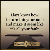 How To, How, and Knowing: Liars know how  to turn things around  and make it seem like  it's all your fault.  (TR, imeless  minders