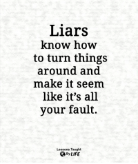 Life, Memes, and How To: Liars  know how  to turn things  around and  make it seem  like it's all  your fault.  Lessons Taught  By LIFE <3