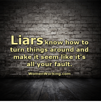 liar: Liars know how to  turn things around and  make it seem like it's  all your fault.  Women Working.com