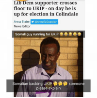 Anna, Crazy, and Memes: Lib Dem supporter crosses  floor to UKIP on day he is  up for election in Colindale  Anna Slater  y @AnnaELGuardian  News Editor  Somali guy running for UKIP  Somalian backing UKIP  someone  please explain FFS🤔😕😩🤣😭🤣😂😂😂 Crazy World We Live In ItsBantz