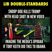 boom headshot: LIB DOUBLE STANDARDS  SNOOP DOG KILLS TRUMP  WITH HEAD SHOT IN NEW VIDEO  IMAGINE THE MEDIA'S UPROAR  IF TOBY KEITH DID THIS TO OBAMA