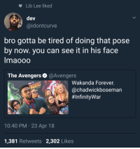 Blackpeopletwitter, Avengers, and Black: Lib Lee liked  dev  @idontcurve  bro gotta be tired of doing that pose  by now. you can see it in his face  maooOO  The Avengers o @Avengers  Wakanda Forever  @chadwickboseman  #InfinityWar  10:40 PM 23 Apr 18  1,381 Retweets 2,302 Likes <p>The strength of the Black Panther will now be stripped away (via /r/BlackPeopleTwitter)</p>