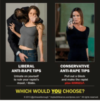 """Mood, Retarded, and Sex: LIBERAL  CONSERVATIVE  ANTI-RAPE TIPS  Pull out a Glock  and make the rapist  piss HIMSELF  ANTI-RAPE TIPS  Urinate on yourself  to ruin your rapist's  mood/ libido.  WHICH WOULD YOU CHOOSE?  O 2013 @johneastborough Impliedinference.wordpress.com All rights reserved. <p><a class=""""tumblr_blog"""" href=""""http://fuck-liberal-morons.tumblr.com/post/128190147466"""">fuck-liberal-morons</a>:</p> <blockquote> <p><a class=""""tumblr_blog"""" href=""""http://itorturehertits.tumblr.com/post/128187395640"""">itorturehertits</a>:</p> <blockquote> <p>Wait a minute. Rape is about violence and power. Not sex, libido or mood. Wouldn't pissing yourself excite the rapist. Validating he is scaring you and has control. </p> </blockquote> <p>Yes that is retarded but I shit you not, libs released a report that the """"best thing you could"""" do to keep from being raped was urinate upon yourself and vomit to ruin the rapists mood.    I say rapists with bullet holes in them lose the desire to rape.</p> </blockquote>"""