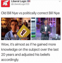 Bill Nye, Logic, and Memes: Liberal Logic  E  @Liberal Logic123  Old Bill Nye vs politically correct Bill Nye  Gender Is like sex it's spectru  Gender is determined by your chromosomes  Wow, it's almost as if he gained more  knowledge on the subject over the last  20 years and adjusted his beliefs  accordingly