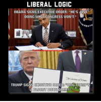 """Memes, Say Anything..., and 🤖: LIBERAL LOGIC  OBAMA SIGNS EXECUTIVE ORDER: """"HE'S JUST  DOING WHAT CONGRESS WONIT.""""  The Shretary of 7Mentes  TRUMP SIGNS EXECUTIVE ORDER DUOMG TRUMPDSS  A FASCIST D  ATTOR!!!!! ii Before anyone says anything, yes conservatives did think the same way but for right reasons. A lot of the Exec Orders Obama signed into law proved to be unconstitutional and side stepped congress. LIKE & TAG YOUR FRIENDS -------------------------LINK TO OUR SHIRTS IN MY BIO!!! ----------------- 🚨Partners🚨 😂@the_typical_liberal 🎙@too_savage_for_democrats 📣@the.conservative.patriot Follow me on twitter: iTweetRight Follow: @rightwingsavages Like us on Facebook: The Right-Wing Savages Follow my backup page @tomorrowsconservatives2 -------------------- conservative libertarian republican democrat gop liberals makeamericagreatagain trump liberallogic liberal constitution donaldtrump presidenttrump american 3percent patriotism maga usa merica america draintheswamp merica nationalism trumptrain politics patriot patriotic"""