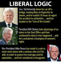 "Being Alone, Bill Clinton, and Logic: LIBERAL LOGIC  Sen. Ted Kennedy drove his car off a  bridge, leaving Mary Jo Kopechne to  drown, and he waited 10 hours to report  the accident to authorities... andhe's  lauded as the Lion of the Senate""  President Bill Clinton took advantage of an  intern in the Oval Office and then  continued to deny it ever happened... and  he's conisdered a champion of  women's  rights  Vice President Mike Pence has made it a rule to  never meet alone with a woman who isn't his  wife, in order to protect his marriage and his  reputation and he's conisdered a misogynist."