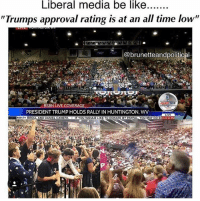 "Be Like, Love, and Memes: Liberal media be like..  ""Trumps approval rating is at an all time low""  @brunetteandpolitical  BN LIVE COVERAGE  PRESIDENT TRUMP HOLDS RALLY IN HUNTINGTON, WV  SONTV RROLL AND DANIEL CANEPA  10  IF YOU WOULDLIKE TODONATE BY PAYPAL YOU MAY DO S  623:13  3  14 Ain't nothin like a TRUMP RALLY 🇺🇸 (aka love fest). TrumpRally Trumplicans PresidentTrump MAGA TrumpTrain AmericaFirst"