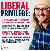 Control, Never, and Usa: LIBERAL  PRIVILEGE  1) BELIEVING YOU HAVE THE RIGHT  TO CONTROL OTHER PEOPLE'S LIVES  2) BELIEVING YOU HAVE THE RIGHT  TO NEVER HEAR OTHER OPINIONS  3) BELIEVING THAT WHEN YOU'RIE  OFFENDED, OTHERS HAVE TO CARE  4) BELIEVING THAT THERE ARE TWO  SETS OF RULES: ONE FOR YOU AND  ONE FOR EVERYONE ELSE  TURNING  POINT USA