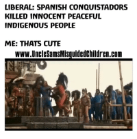 Happy indigenous people day: LIBERAL: SPANISH CONQUISTADORS  KILLED INNOCENT PEACEFUL  INDIGENOUS PEOPLE  ME: THATS CUTE  www UncleSamsMisquidedchildren.com Happy indigenous people day