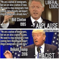 """Liberal Logic...: LIBERAL  """"We are a nation of immigrants  but we are also a nation of laws.  LOGIC  We need to stop immigrants from  coming here illegally and deport  illegal immigrants already here.""""  Bill Clinton  1995  APPLAUSE  ALWAYS RIGHT  """"We are a nation of'immigrants.  but we are also a nation of Iaws  We need to stop immigrants from  coming here illegallyanddeport  illegal immigrants already here.  Donald rump  2016 Liberal Logic..."""