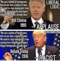 """Applause: LIBERAL  """"We are a nation of immigrants,  but we are also a nation of laws.  LOGIC  We need to stop immigrants from  Coming here illegally and deport  illegalimmigrants already here.""""  Bill Clinton  1995  APPLAUSE  OALWAYS RIGHT  """"We are a nation oftimmigrants,  but we are also anation of Iaws.  We need to stop immigrants from  Coming here illegallyand eport  illegal immigrants already here.""""  DonaldTrump  2016  Twitter"""