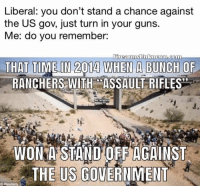 Assault Rifles: Liberal: you don't stand a chance against  the US gov, just turn in your guns.  Me: do you remember:  RANCHERS WITH ASSAULT RIFLES  WON-İNSTAND OFF AGAINST  THE US GOVERNMENT  O Reuters