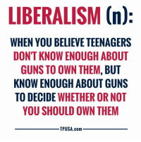 Guns, Memes, and Smh: LIBERALISM (n)  WHEN YOU BELIEVE TEENAGERS  DONT KNOW ENOUGH ABOUT  GUNS TO OWN THEM, BUT  KNOW ENOUGH ABOUT GUNS  TO DECIDE WHETHER OR NOT  YOU SHOULD OWN THEM  TPUSA.com SMH... 🤦‍♀️🤦‍♀️🤦‍♀️  ...Sounds About Right!