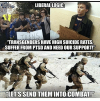 America, Guns, and Memes: LIBERALLOGIC  OUDER  Bucs  TRANSGENDERS HAVE HIGH SUICIDE RATES,  SUFFER FROM PTSD AND NEED OUR SUPPORT!  LETS SEND THEMINTO COMBAT! . . Conservative America SupportOurTroops American Gun Constitution Politics TrumpTrain President Jobs Capitalism Military MikePence TeaParty Republican Mattis TrumpPence Guns AmericaFirst USA Political DonaldTrump Freedom Liberty Veteran Patriot Prolife Government PresidentTrump Partners @conservative_panda @reasonoveremotion @conservative.american @too_savage_for_democrats @conservative.nation1776 @keepamerica.usa -------------------- Contact me ●Email- RaisedRightAlwaysRight@gmail.com ●KIK- @Raised_Right_ ●Send me letters! Raised Right, 5753 Hwy 85 North, 2486 Crestview, Fl 32536
