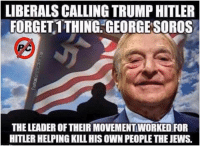 Trump Hitler: LIBERALS CALLING TRUMP HITLER  FORGET 1THING.GEORGESOROS  THE LEADER OF THEIR MOVEMENT WORKED FOR  HITLER HELPING KILL HIS OWN PEOPLE THE JEWS.