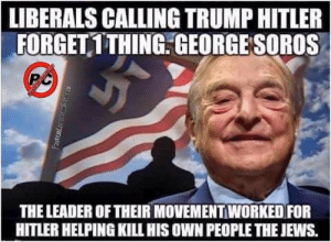 Another example of disgusting liberal hypocrasy!!!: LIBERALS CALLING TRUMP HITLER  FORGET 1THING.GEORGESOROS  THE LEADER OF THEIR MOVEMENT WORKED FOR  HITLER HELPING KILL HIS OWN PEOPLE THE JEWS. Another example of disgusting liberal hypocrasy!!!