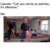 "Bad, Bad Boys, and Memes: Liberals: ""Can you not be so patriotic,  it's offensive.""  Me:  You think anyone wants aroundhouse kick to  the face whilelm weating these bad boys? ME!!!🇺🇸🇺🇸🇺🇸 trump Trump2020 presidentdonaldtrump followforfollowback guncontrol trumptrain triggered ------------------ FOLLOW👉🏼 @conservative.american 👈🏼 FOR MORE"