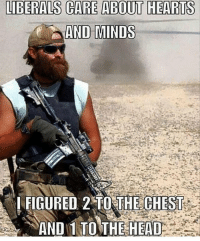 Memes, 🤖, and Heading: LIBERALS CARE ABOUT HEARTS  a AND MINDS  I FIGURED 2 TO THE CHEST  AND 1 TO THE HEAD Am I wrong? KillEmAll BAM247 Totalbadassness GYSOT USAUSAUSA Freedom RedWhiteBlue StillBetterThanYou Yessir Merica Rah