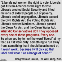 """Memes, Run, and Work: """"Liberals got women the right to vote. Liberals  got African-Americans the right to vote.  Liberals created Social Security and lifted  millions of elderly people out of poverty.  Liberals ended segregation. Liberals passed  the Civil Rights Act, the Voting Rights Act,  Liberals created Medicare. Liberals passed  the Clean Air Act, and the Clean Water Act.  What did Conservatives do? They opposed  every one of those programs. Every one.  So when you try to hurl the word liberal at my  feet, as if it were dirty, something to run away  from, something that l should be ashamed of,  it won't work.. because I will pick up that  label and wear it as a badge of honor.""""  Congressman Santos, The West Wing, 2005  Occupy  Democrats Thumbs up if you're proud to be a Liberal!  Via Occupy Democrats"""