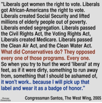 "Image from Occupy Democrats: ""Liberals got women the right to vote. Liberals  got African-Americans the right to vote.  Liberals created Social Security and lifted  millions of elderly people out of poverty.  Liberals ended segregation. Liberals passed  the Civil Rights Act, the Voting Rights Act,  Liberals created Medicare. Liberals passed  the Clean Air Act, and the Clean Water Act.  What did Conservatives do? They opposed  every one of those programs. Every one.  So when you try to hurl the word 'liberal at my  feet, as if it were dirty, something to run away  from, something that l should be ashamed of  it won't work.. because will pick up that  label and wear it as a badge of honor.""  Congressman Santos, The West Wing, 2005  Democrats Image from Occupy Democrats"