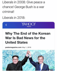 Bad, Memes, and News: Liberals in 2008: Give peace a  chance! George Bush is a war  criminal!  Liberals in 2018  YAHOO  NEWS  Why The End of the Korean  War Is Bad News for the  United States  pastemagazine.com May 1, 2018 Ridiculous TheRaisedRight.com _________________________________________ Raised Right 5753 Hwy 85 North 2486 Crestview, Fl 32536 _________________________________________ Like my page? Make sure to check out and follow the my sponsor who helps keep it running! 🛠@texasrusticdecor_more🛠 Custom rustic wood working and carpentry! DM Erik for more information on furniture and decor for your home! --------------------