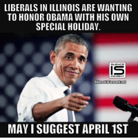 Memes, Obama, and Illinois: LIBERALS IN ILLINOIS ARE WANTING  TO HONOR OBAMA WITH HIS OWN  SPECIAL HOLIDAY  SILENCE  CONSENT  SilencelsConsentnet  MAY I SUGGEST APRIL 1ST 🤣