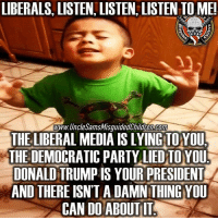 Memes, Democratic Party, and Information: LIBERALS, LISTEN, LISTEN, LISTEN TO ME!  www.UncleSamsMisguidedChildren Bom  THE LIBERAL MEDIA IS LYING TOYOU.  THE DEMOCRATIC PARTY LIED TO YOU  DONALD TRUMP IS YOUR PRESIDENT  AND THERE ISNT A DAMNTHING YOU  CANDO ABOUT IT 🇺🇸 Snowflakes, listen , listen, listen to me!😂 👊🏽💀👍🏽 UncleSamsMisguidedChildren 🇺🇸 Check out our store. Link in bio. 🇺🇸 LIKE our Facebook page 🇺🇸 Subscribe to our YouTube Channel 🇺🇸 Visit our website for more News and Information. 🇺🇸 www.UncleSamsMisguidedChildren.com 🇺🇸 Tag and Join our Misguided Family @unclesamsmisguidedchildren USE CODE USMCNATION10 for 10% off our Store. MisguidedLife MisguidedNation USMCNation Apparel ProGun 2A Tactical alllivesmatter k9 POLICE trump Gun SemperFi Ammo republican USMC Deplorable oathkeeper snowflake trumpwall donaldtrump trump trumpmemes MAGA pence armystrong republicans sheepdog backtheblue.