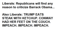Conway, Couch, and Dank Memes: Liberals: Republicans will find any  reason to criticize Barrack Obama...  Also Liberals: TRUMP EATS  STEAK WITH KETCHUP. CONWAY  HAD HER FEET ON THE COUCH  IMPEACH IMPEACH IMPEACH