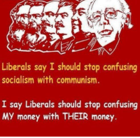 Bernie wants to impose extreme socialism while degrading capitalism. Socialism without capitalism is communism. Capitalism without socialism is fascism. Do you even know what the 'American Dream' is? -- Cold Dead Hands Apparel & Gear: CDH2A.COM/shop: Liberals say I should stop confusing  socialism with communism.  I say Liberals should stop confusing  MY money with THEIR money. Bernie wants to impose extreme socialism while degrading capitalism. Socialism without capitalism is communism. Capitalism without socialism is fascism. Do you even know what the 'American Dream' is? -- Cold Dead Hands Apparel & Gear: CDH2A.COM/shop